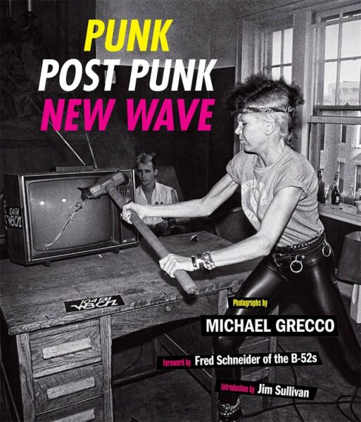 Punk, Post Punk, New Wave: Onstage, Backstage, In Your Face, 1978–1991 by Michael Grecco