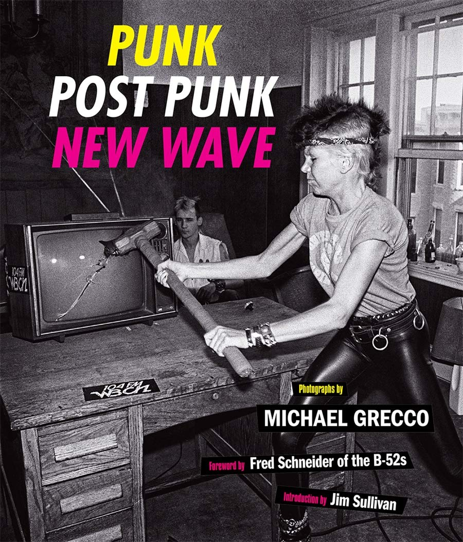 Punk, Post Punk, New Wave: Onstage, Backstage, In Your Face, 1977-1989 - Michael Grecco